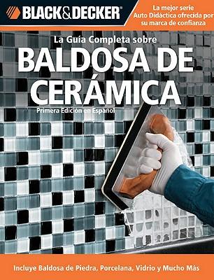 La Guia Completa sobre Decoracion con Baldosa de Ceramica / The Complete Guide to Ceramic Tile By Creative Publishing International (COR)/ Rojas, Edgar